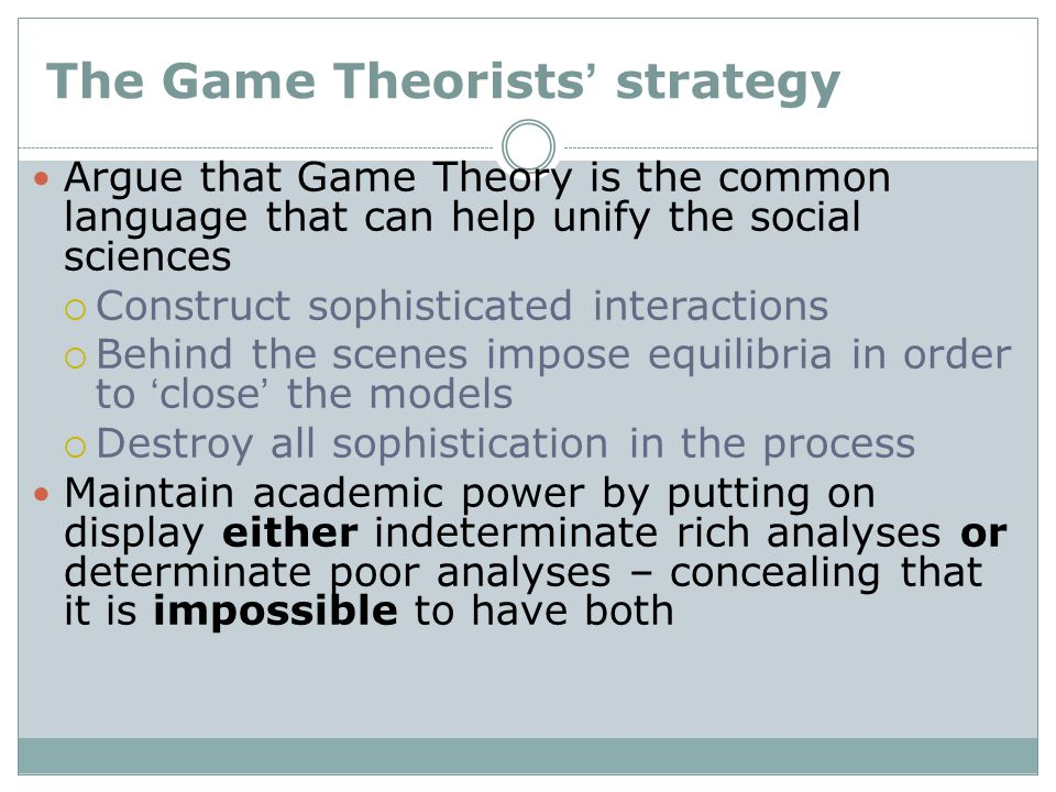 The Game Theorists' strategy Argue that Game Theory is the common language that can help unify the social sciences  Construct sophisticated interactions  Behind the scenes impose equilibria in order to 'close' the models  Destroy all sophistication in the process Maintain academic power by putting on display either indeterminate rich analyses or determinate poor analyses – concealing that it is impossible to have both