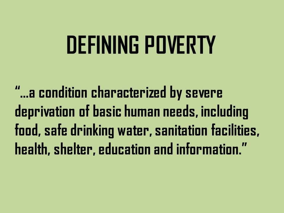 …a condition characterized by severe deprivation of basic human needs, including food, safe drinking water, sanitation facilities, health, shelter, education and information. DEFINING POVERTY
