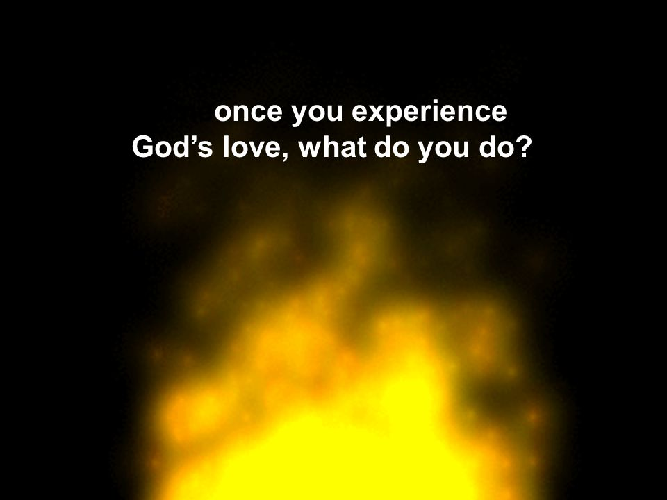 Oneonce you experience God's love, what do you do?