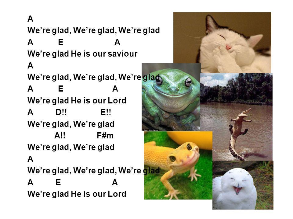 A We're glad, We're glad, We're glad A E A We're glad He is our saviour A We're glad, We're glad, We're glad A E A We're glad He is our Lord A D!! E!!