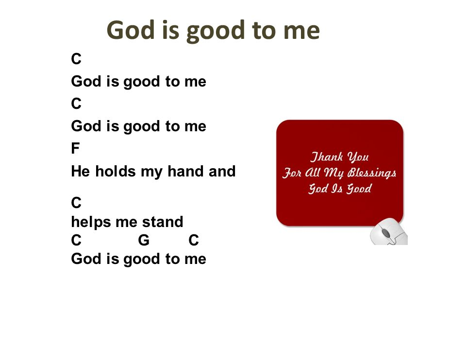 God is good to me C God is good to me C God is good to me F He holds my hand and C helps me stand C G C God is good to me