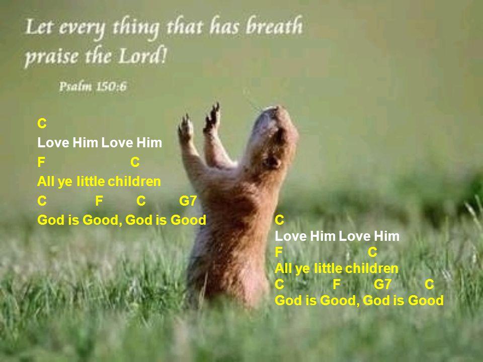 C Love Him F C All ye little children C F C G7 God is Good, God is Good C Love Him F C All ye little children C F G7 C God is Good, God is Good