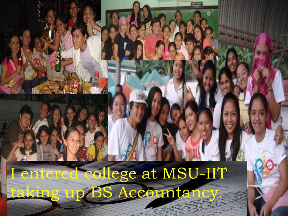 I entered college at MSU-IIT taking up BS Accountancy.
