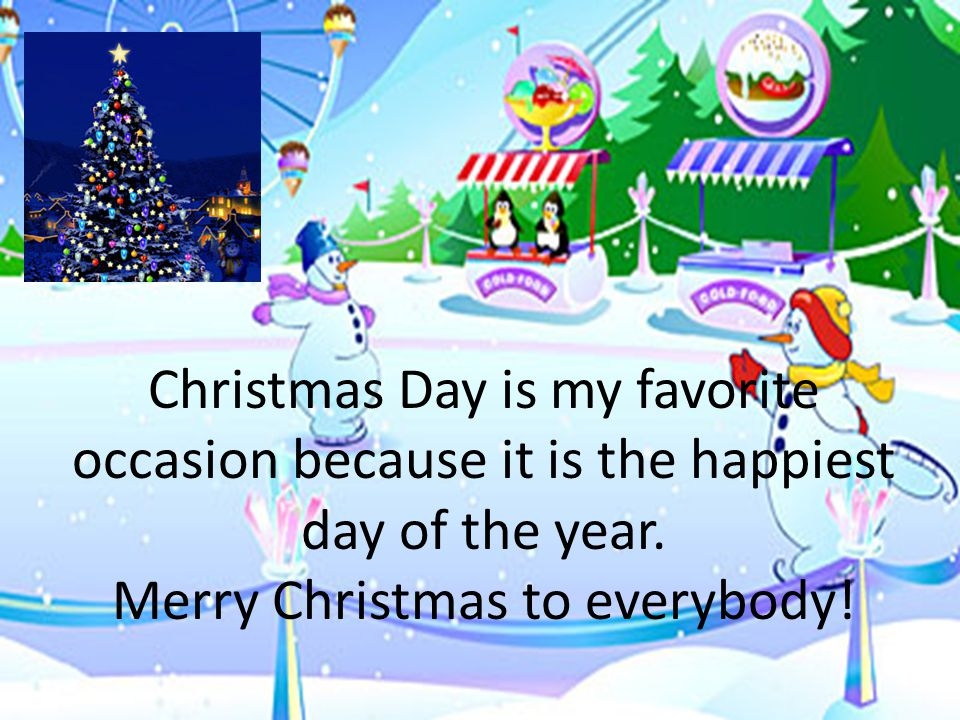 Christmas Day is my favorite occasion because it is the happiest day of the year.