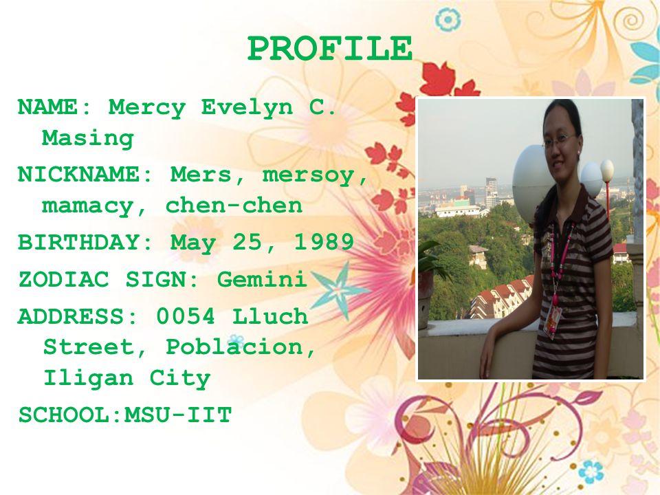 PROFILE NAME: Mercy Evelyn C. Masing NICKNAME: Mers, mersoy, mamacy, chen-chen BIRTHDAY: May 25, 1989 ZODIAC SIGN: Gemini ADDRESS: 0054 Lluch Street,
