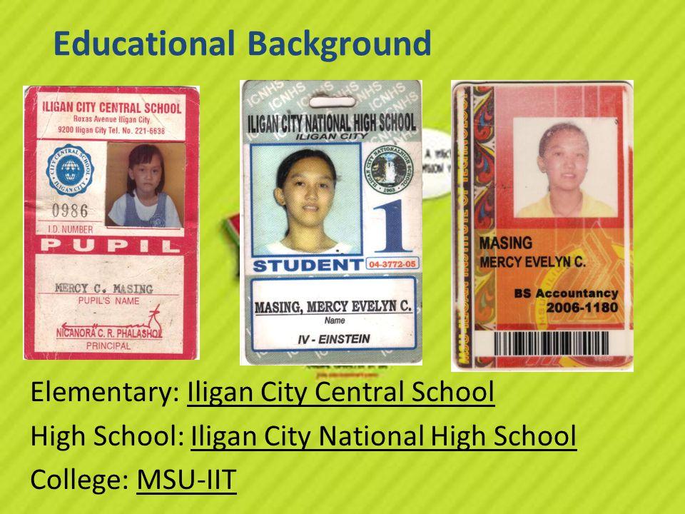 Educational Background Elementary: Iligan City Central School High School: Iligan City National High School College: MSU-IIT