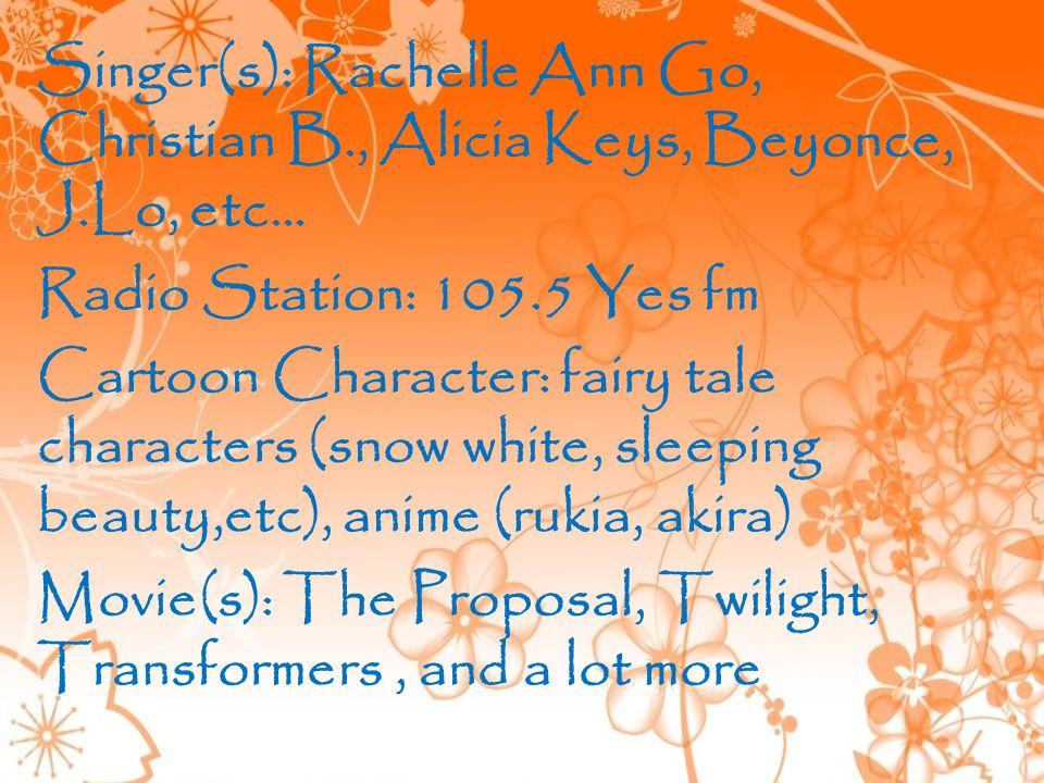 Singer(s): Rachelle Ann Go, Christian B., Alicia Keys, Beyonce, J.Lo, etc… Radio Station: 105.5 Yes fm Cartoon Character: fairy tale characters (snow white, sleeping beauty,etc), anime (rukia, akira) Movie(s): The Proposal, Twilight, Transformers, and a lot more