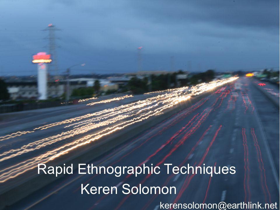 Rapid Ethnographic Techniques Keren Solomon kerensolomon@earthlink.net
