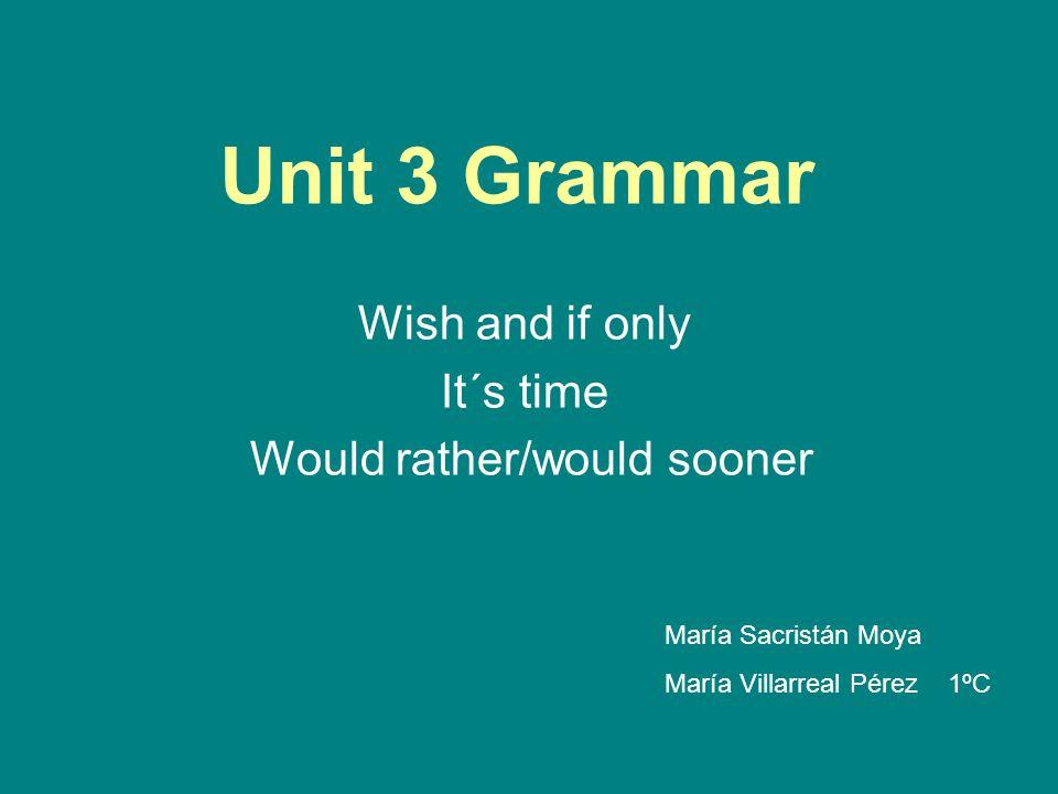 Unit 3 Grammar Wish and if only It´s time Would rather/would sooner María Sacristán Moya María Villarreal Pérez 1ºC