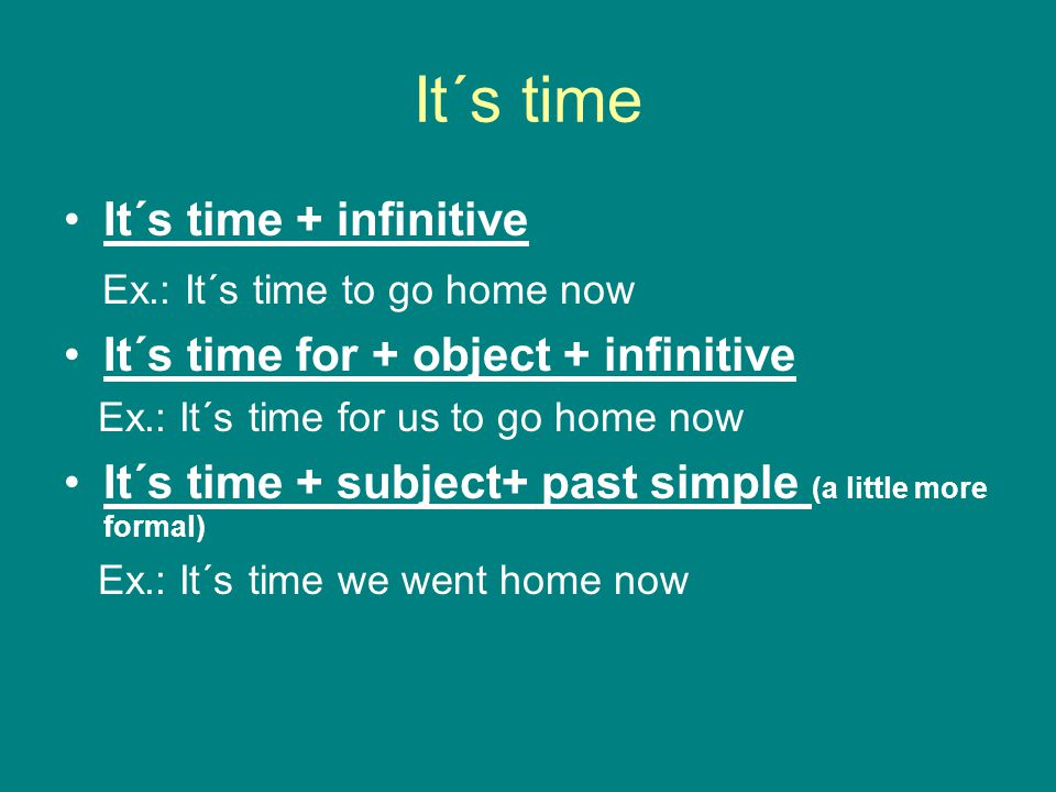 It´s time It´s time + infinitive Ex.: It´s time to go home now It´s time for + object + infinitive Ex.: It´s time for us to go home now It´s time + su