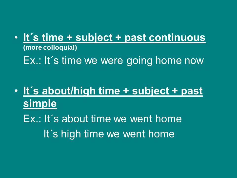It´s time + subject + past continuous (more colloquial) Ex.: It´s time we were going home now It´s about/high time + subject + past simple Ex.: It´s a