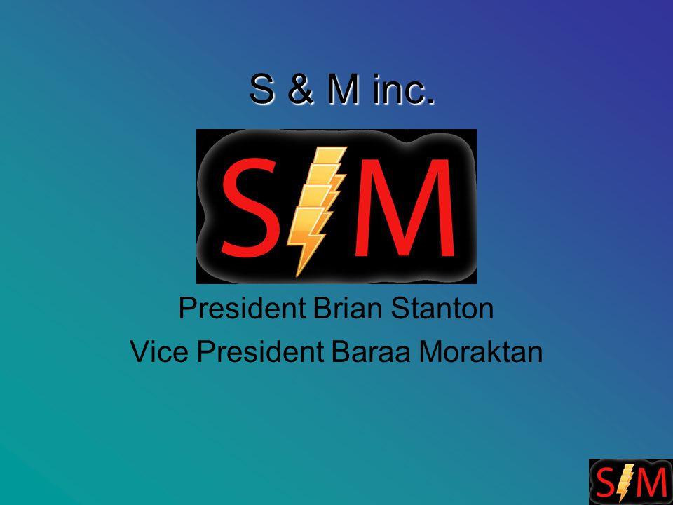 S & M inc. President Brian Stanton Vice President Baraa Moraktan