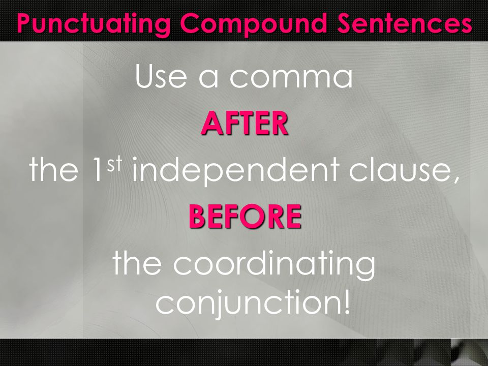 Punctuating Compound Sentences Use a commaAFTER the 1 st independent clause,BEFORE the coordinating conjunction!