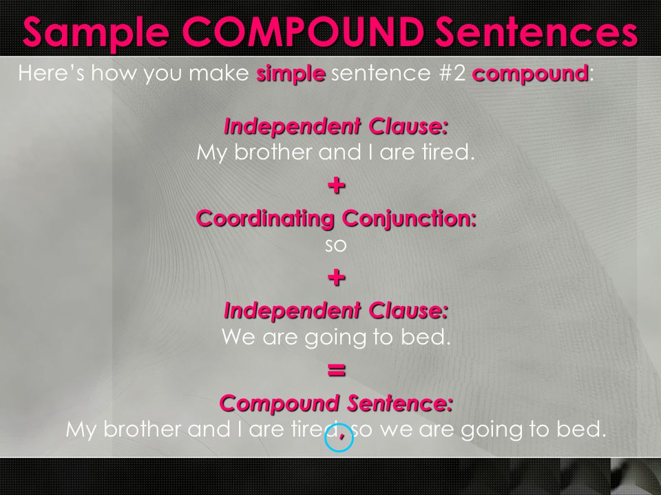 Sample COMPOUND Sentences simplecompound Here's how you make simple sentence #2 compound : Independent Clause: My brother and I are tired.+ Coordinati