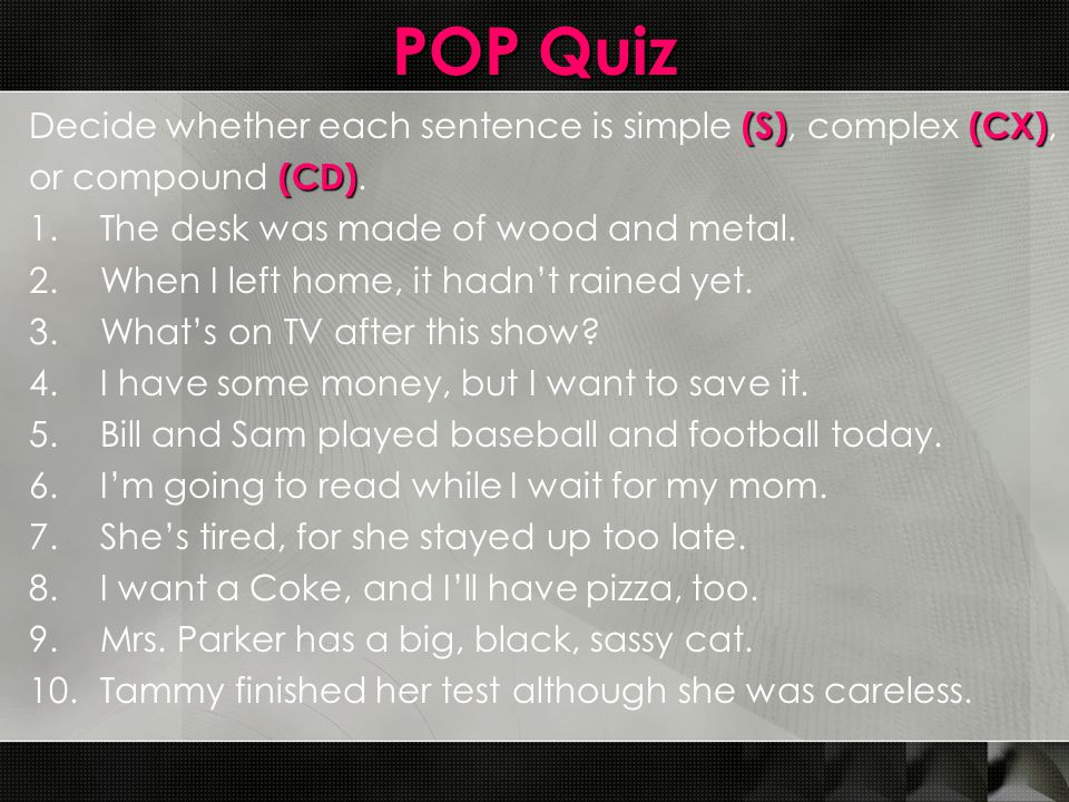 POP Quiz (S)(CX) Decide whether each sentence is simple (S), complex (CX), (CD) or compound (CD).