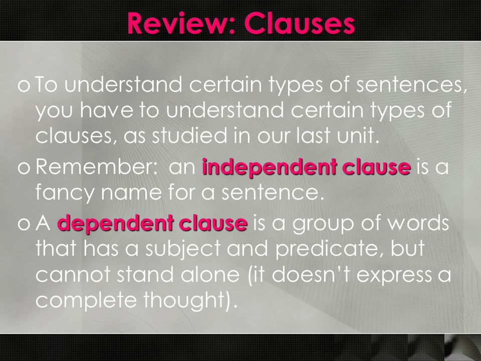 Review: Clauses oTo understand certain types of sentences, you have to understand certain types of clauses, as studied in our last unit.