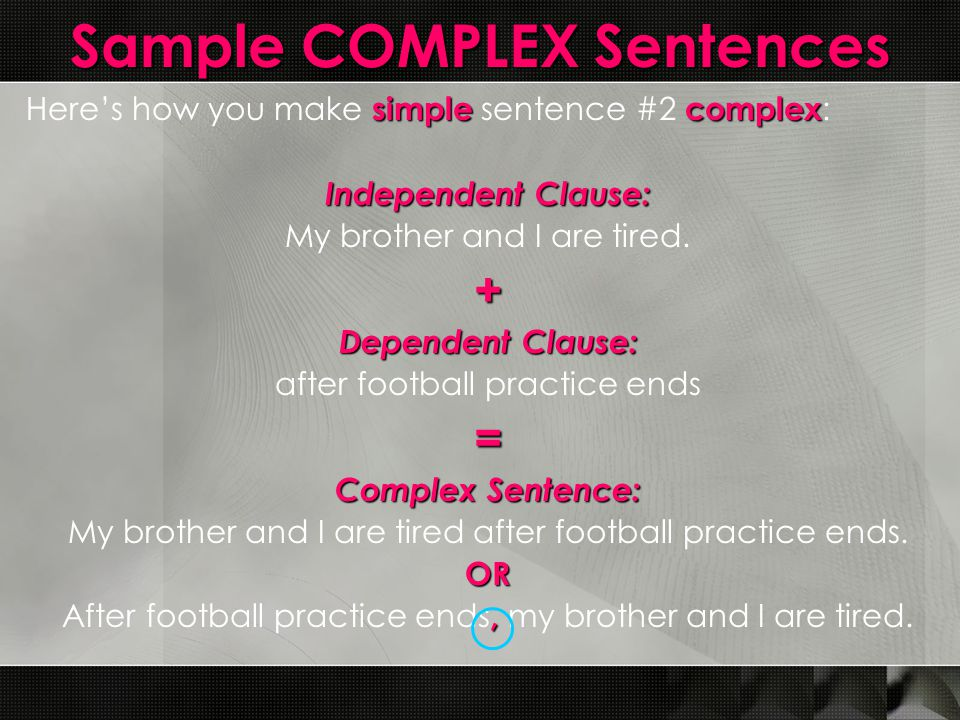 Sample COMPLEX Sentences simplecomplex Here's how you make simple sentence #2 complex : Independent Clause: My brother and I are tired.+ Dependent Cla