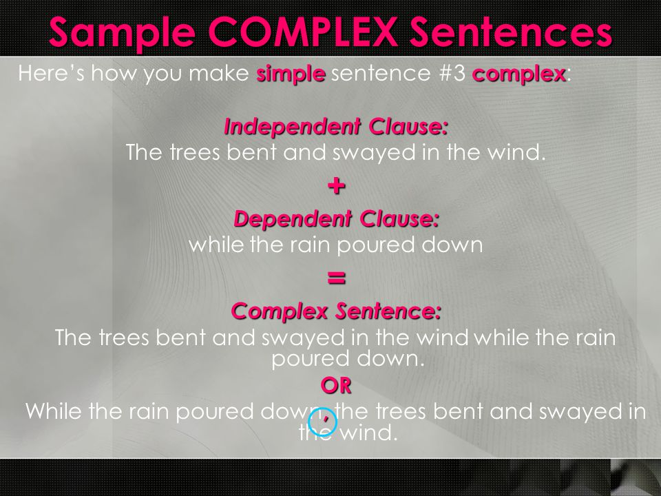 Sample COMPLEX Sentences simplecomplex Here's how you make simple sentence #3 complex : Independent Clause: The trees bent and swayed in the wind.+ De