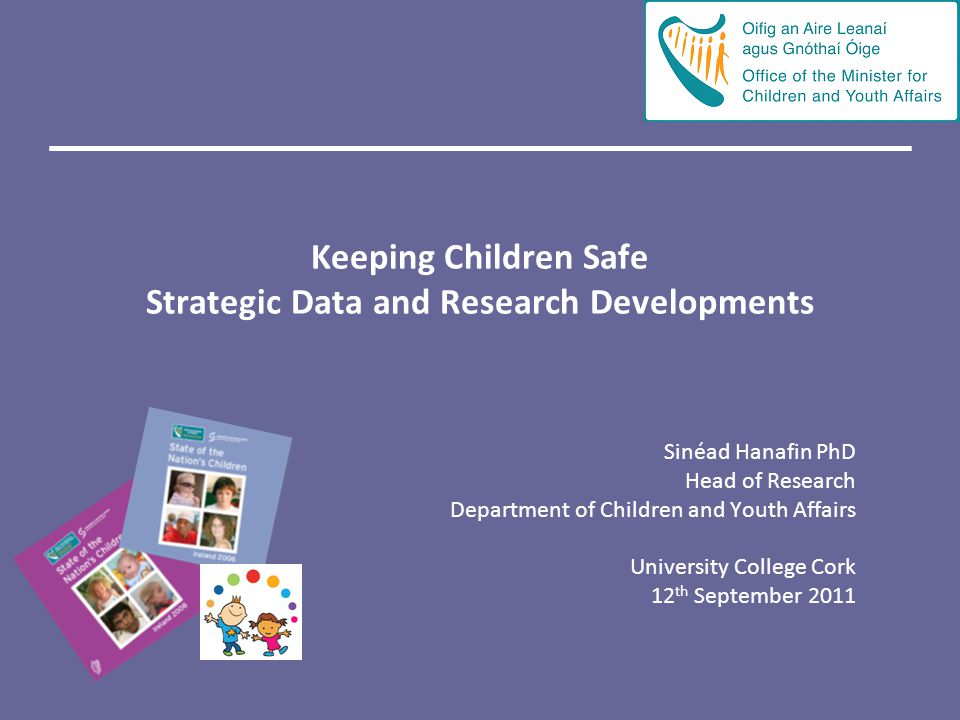 Keeping Children Safe Strategic Data and Research Developments Sinéad Hanafin PhD Head of Research Department of Children and Youth Affairs University College Cork 12 th September 2011