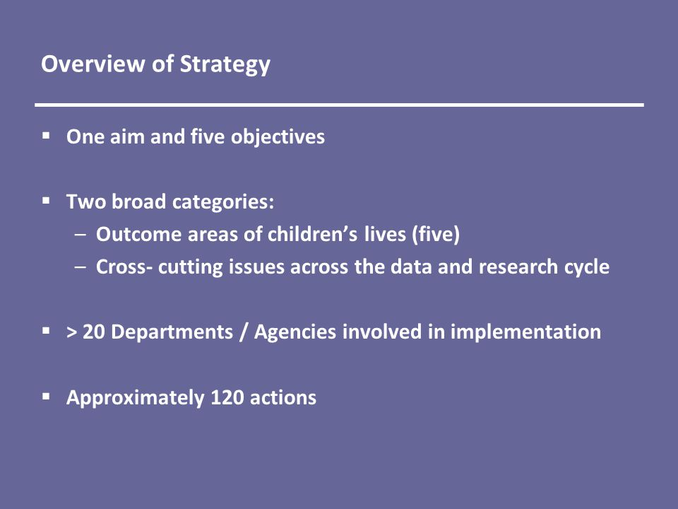 Overview of Strategy  One aim and five objectives  Two broad categories: –Outcome areas of children's lives (five) –Cross- cutting issues across the data and research cycle  > 20 Departments / Agencies involved in implementation  Approximately 120 actions