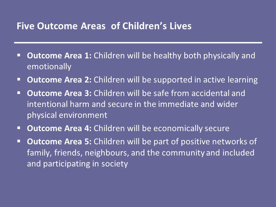 Five Outcome Areas of Children's Lives  Outcome Area 1: Children will be healthy both physically and emotionally  Outcome Area 2: Children will be supported in active learning  Outcome Area 3: Children will be safe from accidental and intentional harm and secure in the immediate and wider physical environment  Outcome Area 4: Children will be economically secure  Outcome Area 5: Children will be part of positive networks of family, friends, neighbours, and the community and included and participating in society