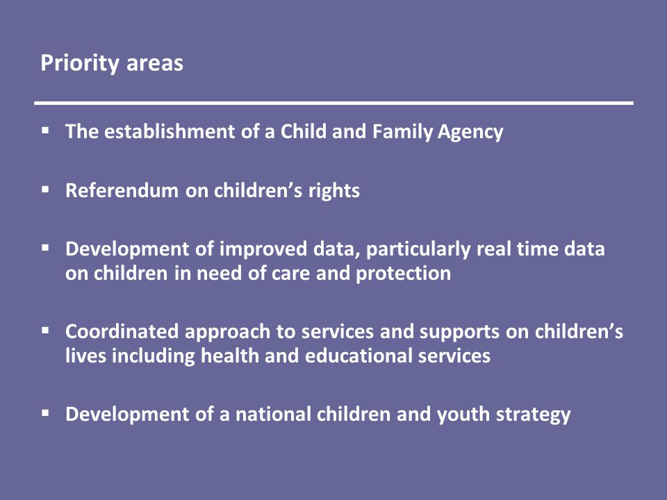 Priority areas  The establishment of a Child and Family Agency  Referendum on children's rights  Development of improved data, particularly real time data on children in need of care and protection  Coordinated approach to services and supports on children's lives including health and educational services  Development of a national children and youth strategy