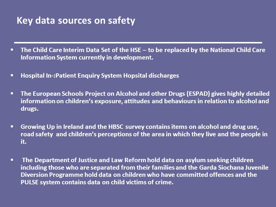 Key data sources on safety  The Child Care Interim Data Set of the HSE – to be replaced by the National Child Care Information System currently in development.
