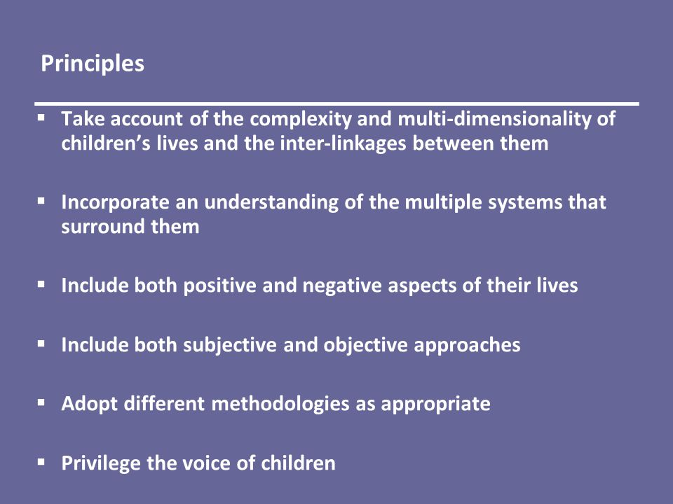 Principles  Take account of the complexity and multi-dimensionality of children's lives and the inter-linkages between them  Incorporate an understanding of the multiple systems that surround them  Include both positive and negative aspects of their lives  Include both subjective and objective approaches  Adopt different methodologies as appropriate  Privilege the voice of children