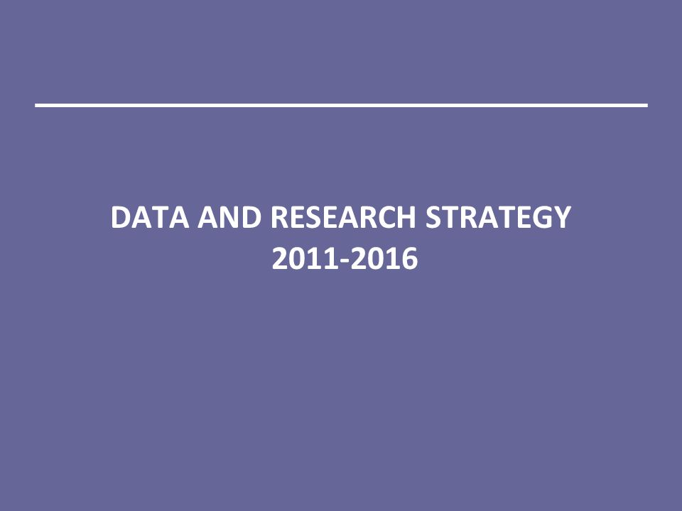DATA AND RESEARCH STRATEGY 2011-2016