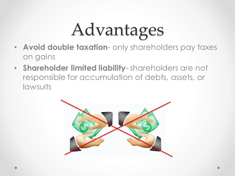 Advantages Avoid double taxation - only shareholders pay taxes on gains Shareholder limited liability - shareholders are not responsible for accumulation of debts, assets, or lawsuits