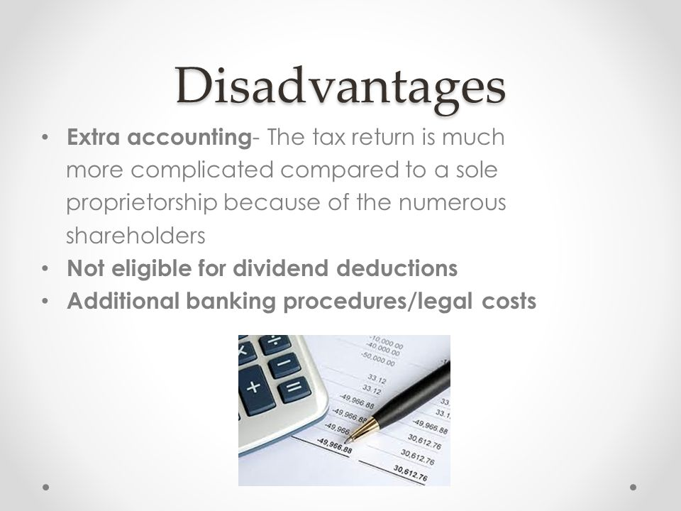 Disadvantages Extra accounting - The tax return is much more complicated compared to a sole proprietorship because of the numerous shareholders Not eligible for dividend deductions Additional banking procedures/legal costs