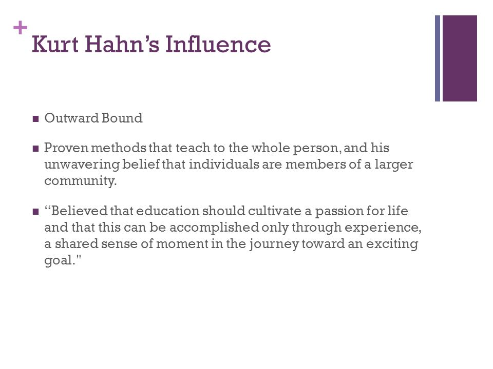 + Kurt Hahn's Influence Outward Bound Proven methods that teach to the whole person, and his unwavering belief that individuals are members of a larger community.