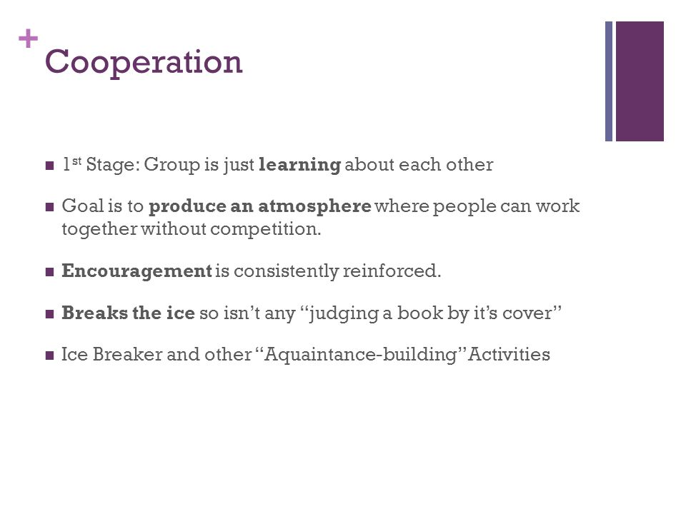 + Cooperation 1 st Stage: Group is just learning about each other Goal is to produce an atmosphere where people can work together without competition.