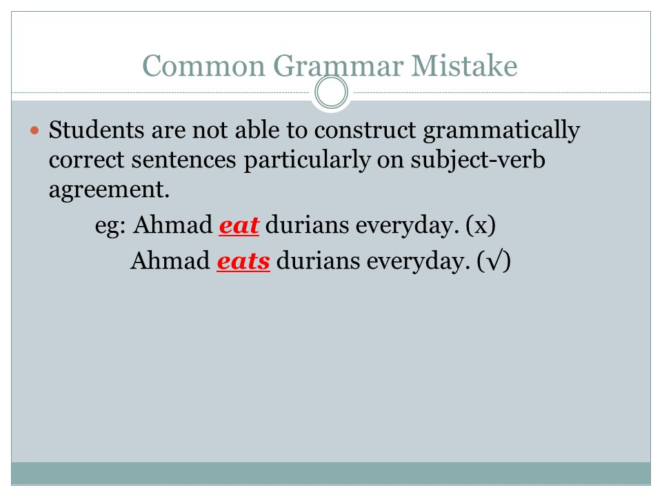 Common Grammar Mistake Students are not able to construct grammatically correct sentences particularly on subject-verb agreement.