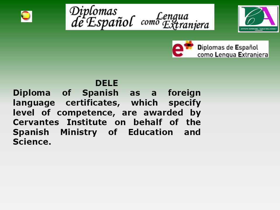 DELE Diploma of Spanish as a foreign language certificates, which specify level of competence, are awarded by Cervantes Institute on behalf of the Spanish Ministry of Education and Science.