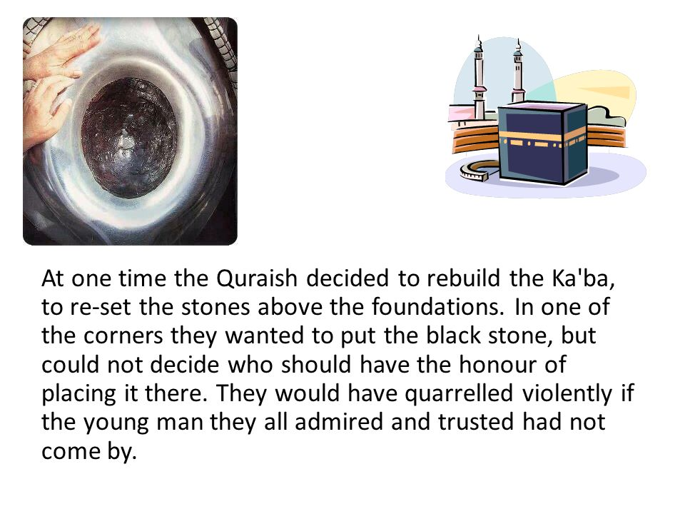 At one time the Quraish decided to rebuild the Ka ba, to re-set the stones above the foundations.