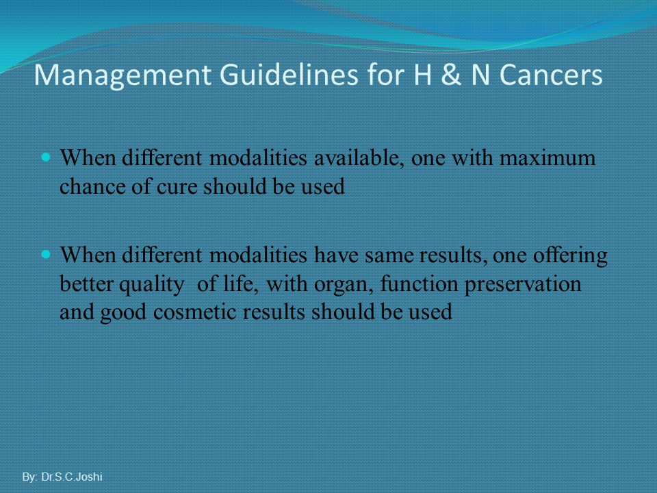 Management Guidelines for H & N Cancers When different modalities available, one with maximum chance of cure should be used When different modalities