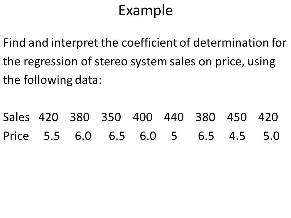 Example Find and interpret the coefficient of determination for the regression of stereo system sales on price, using the following data: Sales 420 38