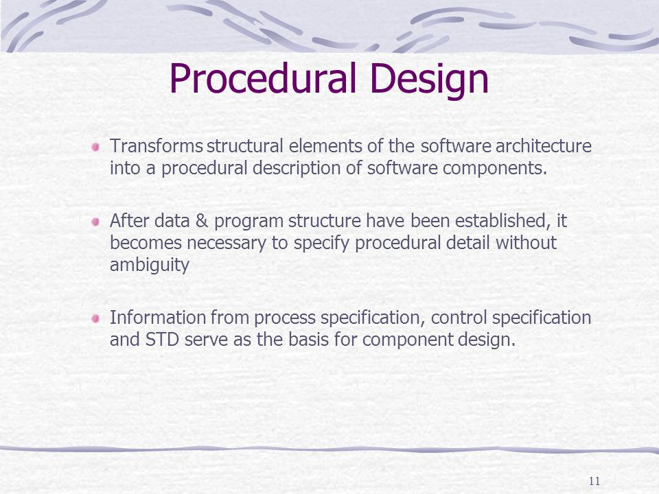 11 Procedural Design Transforms structural elements of the software architecture into a procedural description of software components. After data & pr