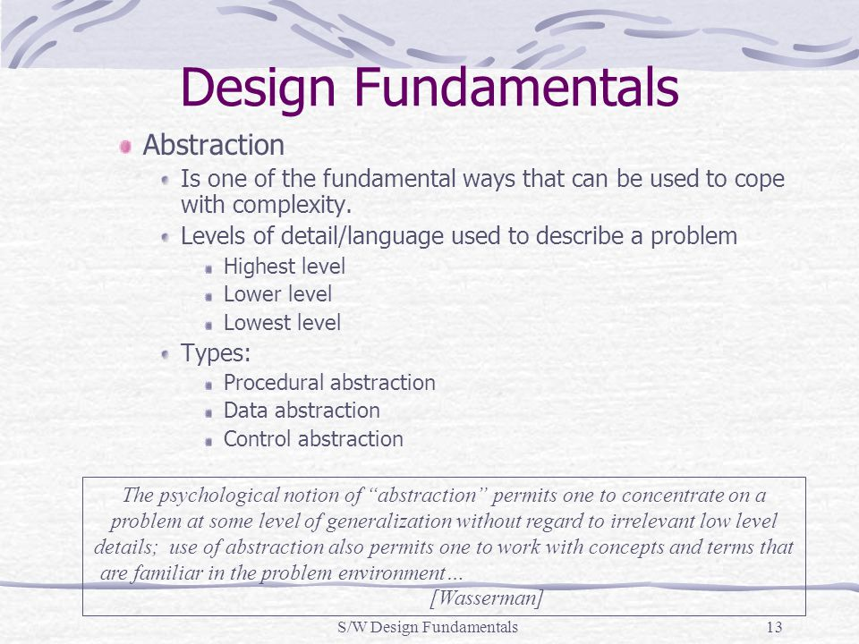 S/W Design Fundamentals13 Design Fundamentals Abstraction Is one of the fundamental ways that can be used to cope with complexity. Levels of detail/la