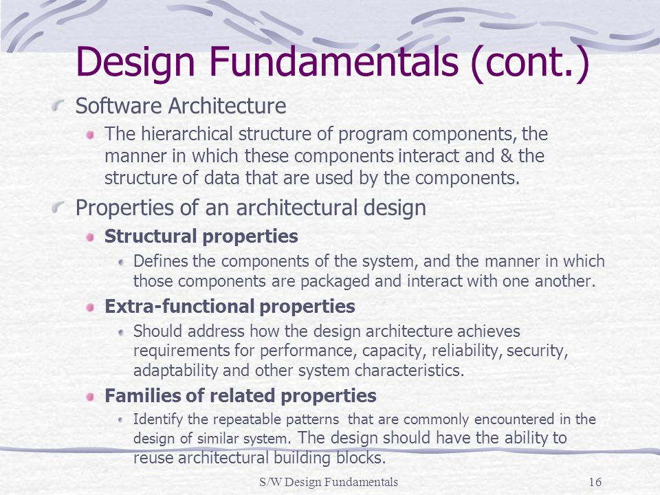 S/W Design Fundamentals16 Design Fundamentals (cont.) Software Architecture The hierarchical structure of program components, the manner in which thes