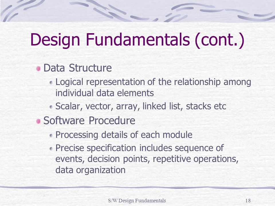 S/W Design Fundamentals18 Design Fundamentals (cont.) Data Structure Logical representation of the relationship among individual data elements Scalar,