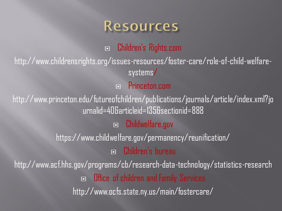  Children s Rights.com http://www.childrensrights.org/issues-resources/foster-care/role-of-child-welfare- systems/  Princeton.com http://www.princeton.edu/futureofchildren/publications/journals/article/index.xml jo urnalid=40&articleid=135&sectionid=888  Childwelfare.gov https://www.childwelfare.gov/permanency/reunification/  Children s bureau http://www.acf.hhs.gov/programs/cb/research-data-technology/statistics-research  Office of children and Family Services http://www.ocfs.state.ny.us/main/fostercare/