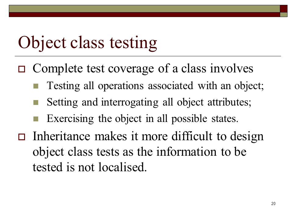 20 Object class testing  Complete test coverage of a class involves Testing all operations associated with an object; Setting and interrogating all o