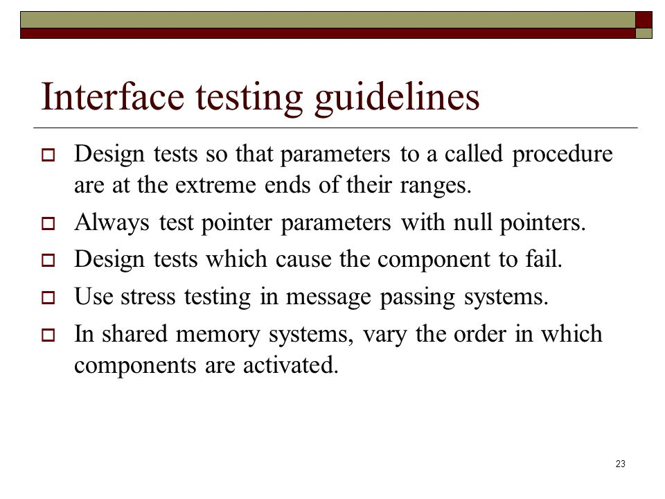 23 Interface testing guidelines  Design tests so that parameters to a called procedure are at the extreme ends of their ranges.  Always test pointer