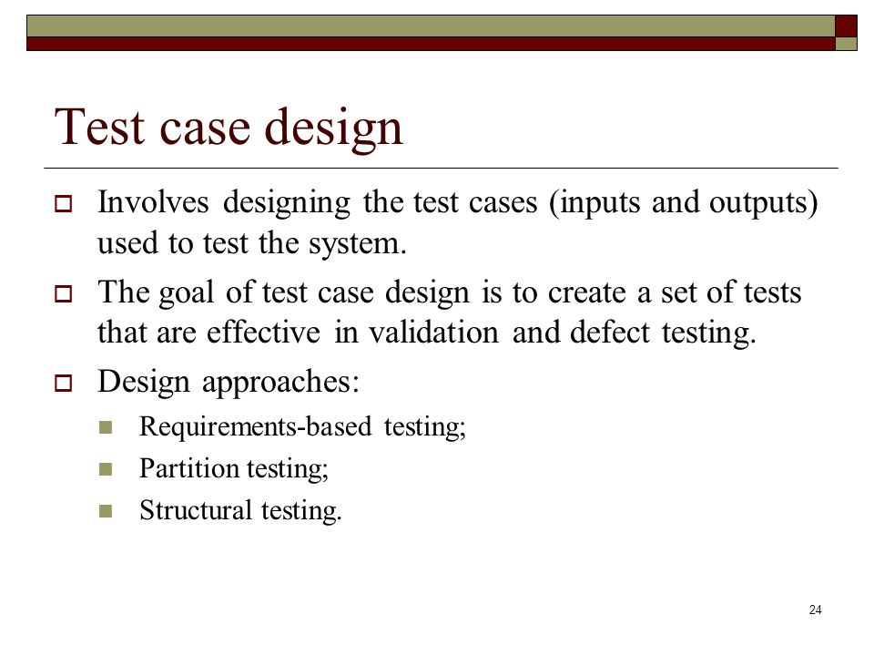 24 Test case design  Involves designing the test cases (inputs and outputs) used to test the system.  The goal of test case design is to create a se