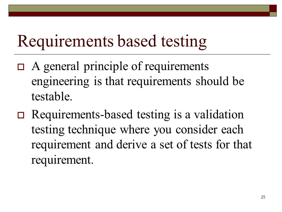 25 Requirements based testing  A general principle of requirements engineering is that requirements should be testable.  Requirements-based testing
