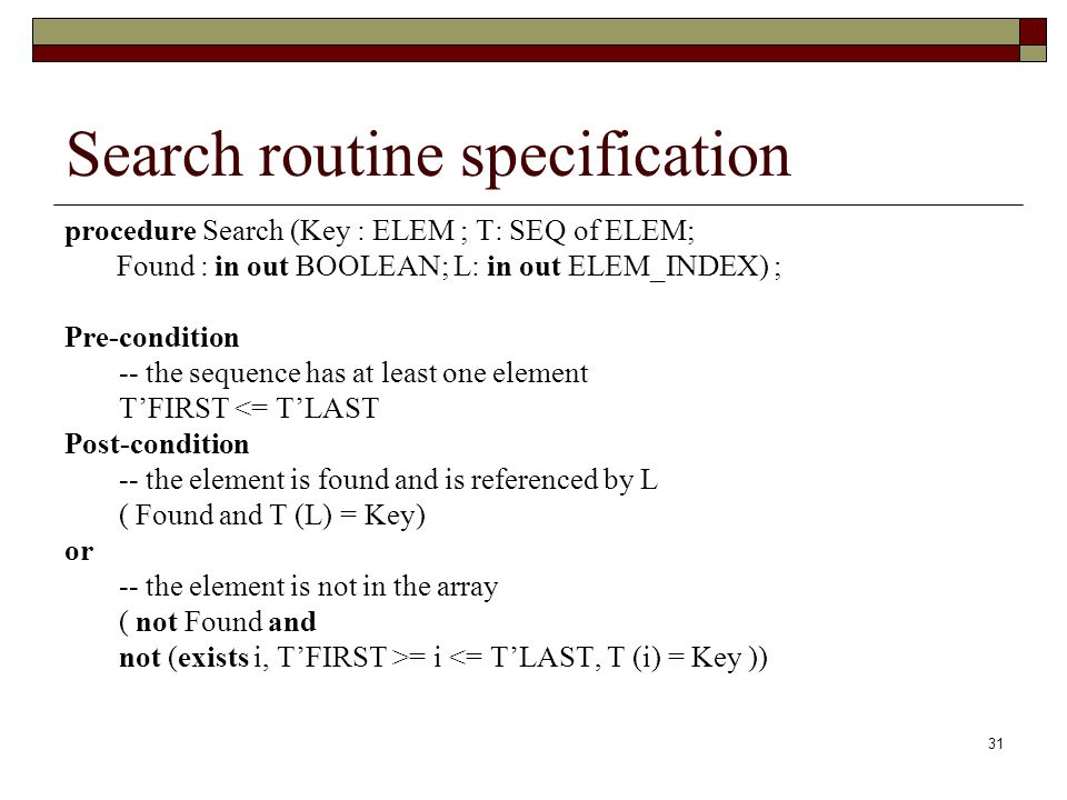 31 Search routine specification procedure Search (Key : ELEM ; T: SEQ of ELEM; Found : in out BOOLEAN; L: in out ELEM_INDEX) ; Pre-condition -- the se