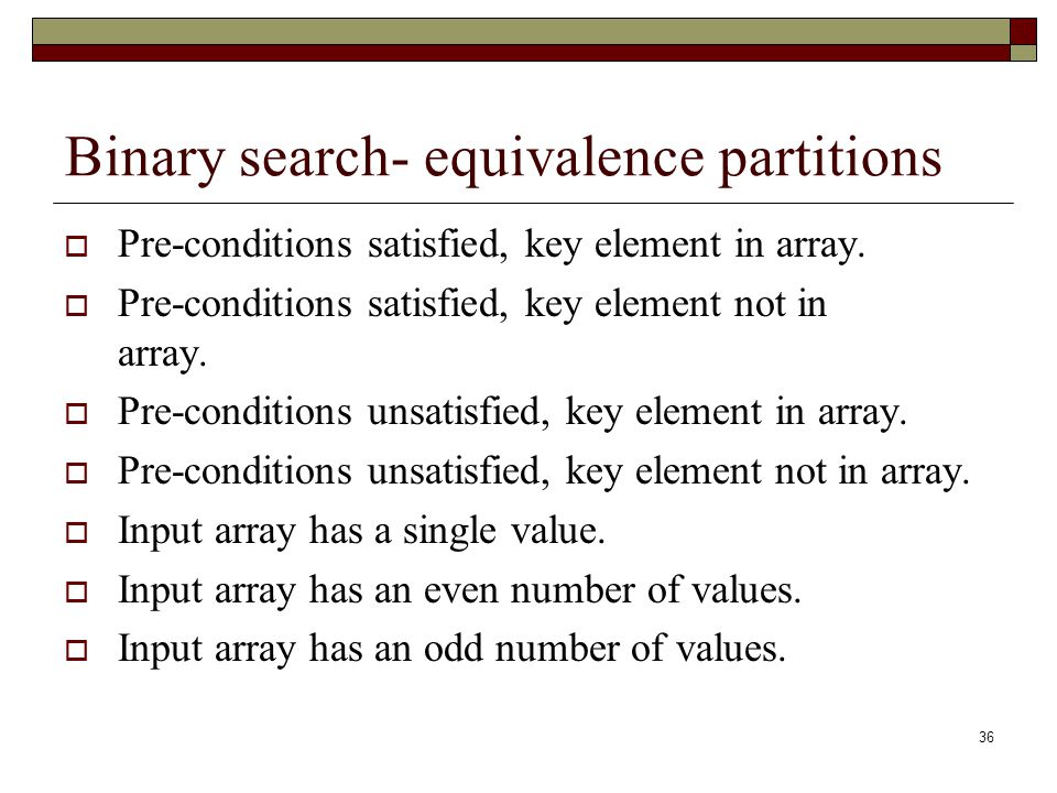 36 Binary search- equivalence partitions  Pre-conditions satisfied, key element in array.  Pre-conditions satisfied, key element not in array.  Pre