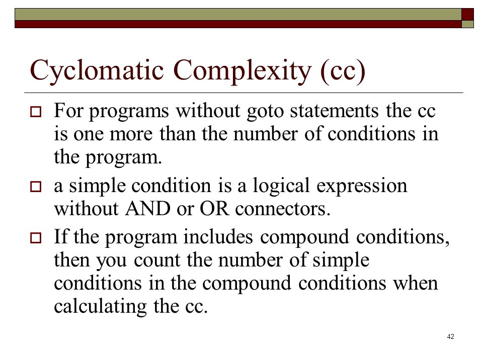 42 Cyclomatic Complexity (cc)  For programs without goto statements the cc is one more than the number of conditions in the program.  a simple condi